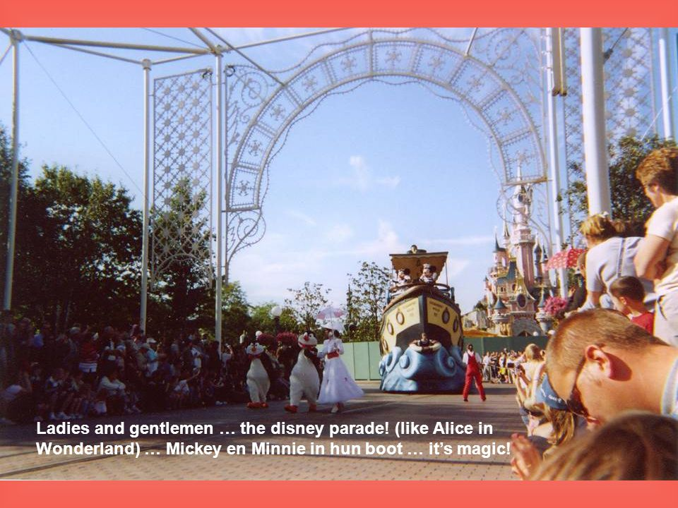 Ladies and gentlemen … the disney parade! (like Alice in Wonderland) … Mickey en Minnie in hun boot … it's magic!