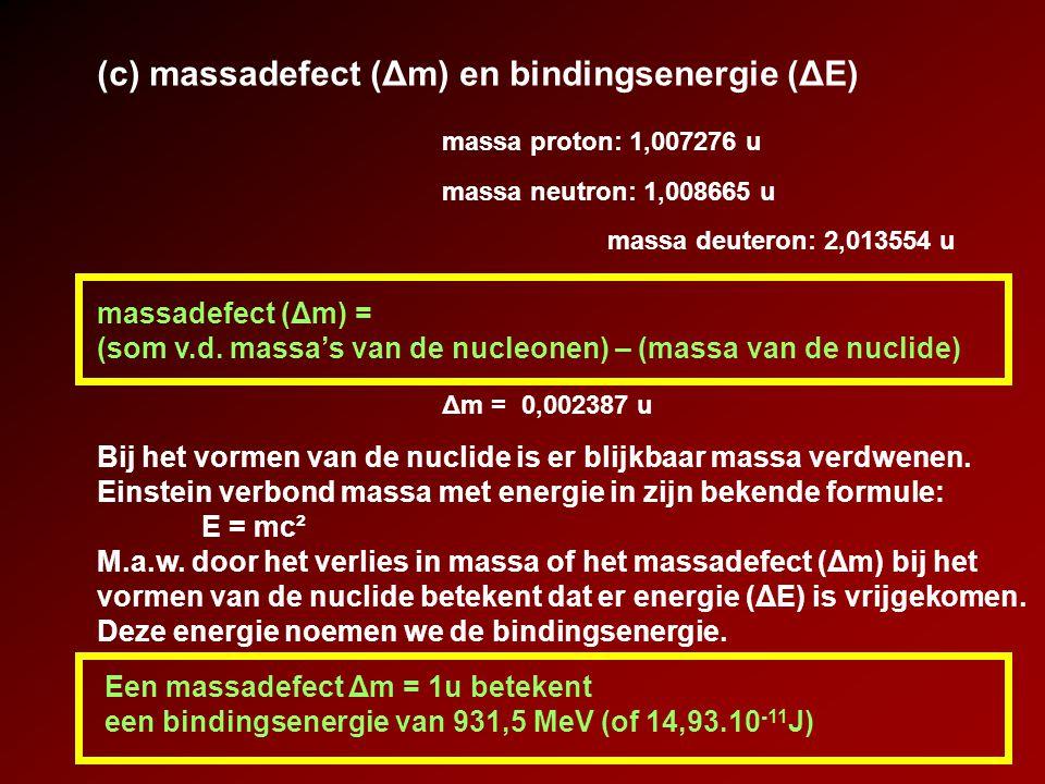 (d) verband tussen stabiliteit en bindingsenergie massadefect deuteron: Δm = 0,002387 u bindingsenergie per nucleon = Δ E /A = energie die nodig is om 1 nucleon uit de kern te verwijderen bindingsenergie deuteron: ΔE = 2,223 MeV aantal nucleonen in deuteron: 2 bindingsenergie per nucleon voor deuteron: ΔE/A = 1,112 MeV Hoe groter de bindingsenergie per nucleon, hoe stabieler de nuclide
