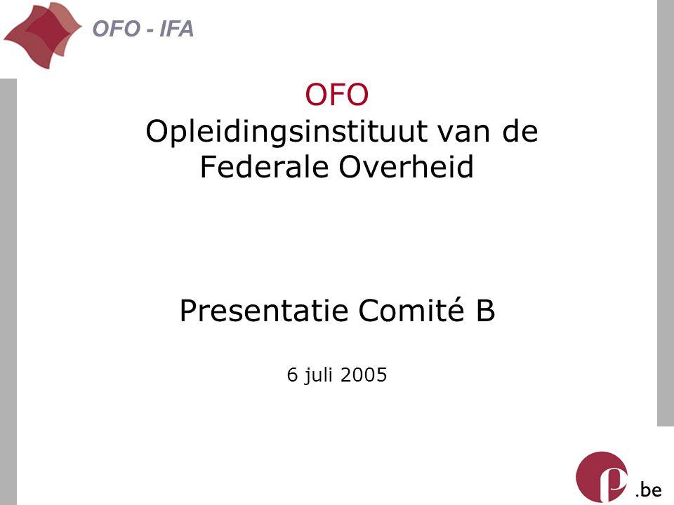 . be OFO - IFA OFO Opleidingsinstituut van de Federale Overheid Presentatie Comité B 6 juli 2005
