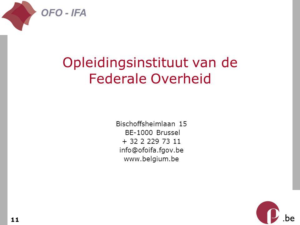 . be OFO - IFA 11 Opleidingsinstituut van de Federale Overheid Bischoffsheimlaan 15 BE-1000 Brussel + 32 2 229 73 11 info@ofoifa.fgov.be www.belgium.b