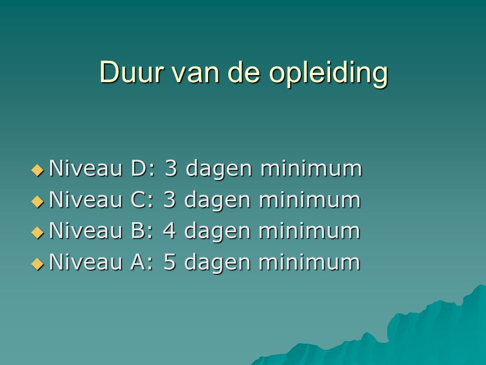 Duur van de opleiding  Niveau D: 3 dagen minimum  Niveau C: 3 dagen minimum  Niveau B: 4 dagen minimum  Niveau A: 5 dagen minimum