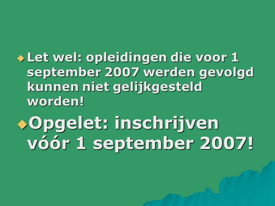  Let wel: opleidingen die voor 1 september 2007 werden gevolgd kunnen niet gelijkgesteld worden!  Opgelet: inschrijven vóór 1 september 2007!