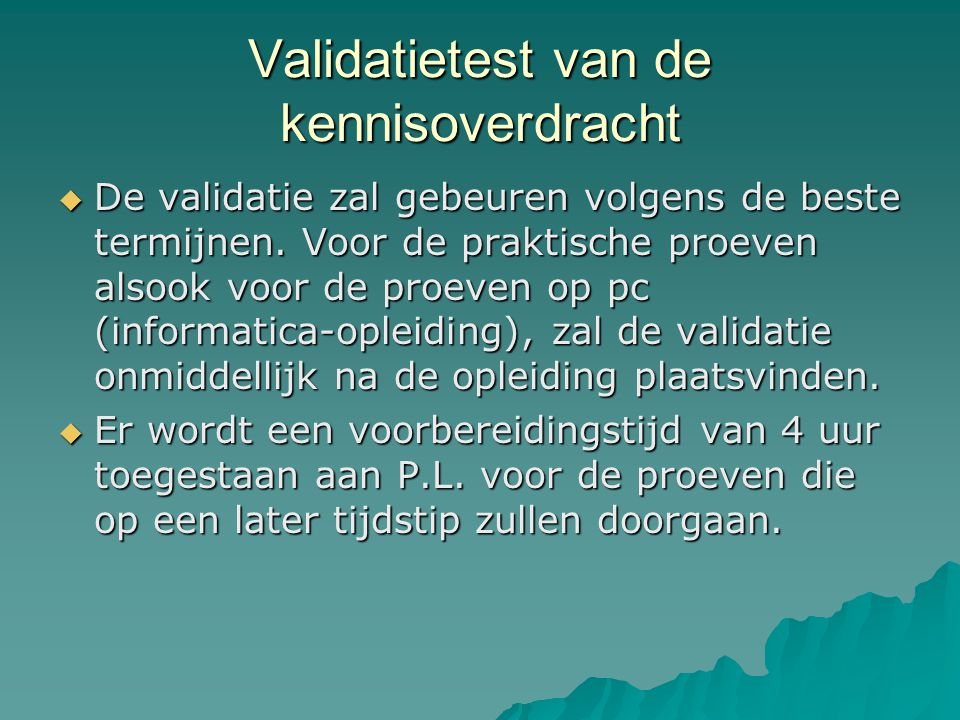 Validatietest van de kennisoverdracht  De validatie zal gebeuren volgens de beste termijnen. Voor de praktische proeven alsook voor de proeven op pc