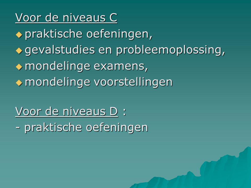 Voor de niveaus C  praktische oefeningen,  gevalstudies en probleemoplossing,  mondelinge examens,  mondelinge voorstellingen Voor de niveaus D : - praktische oefeningen