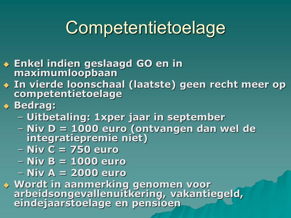 Competentietoelage  Enkel indien geslaagd GO en in maximumloopbaan  In vierde loonschaal (laatste) geen recht meer op competentietoelage  Bedrag: –Uitbetaling: 1xper jaar in september –Niv D = 1000 euro (ontvangen dan wel de integratiepremie niet) –Niv C = 750 euro –Niv B = 1000 euro –Niv A = 2000 euro  Wordt in aanmerking genomen voor arbeidsongevallenuitkering, vakantiegeld, eindejaarstoelage en pensioen