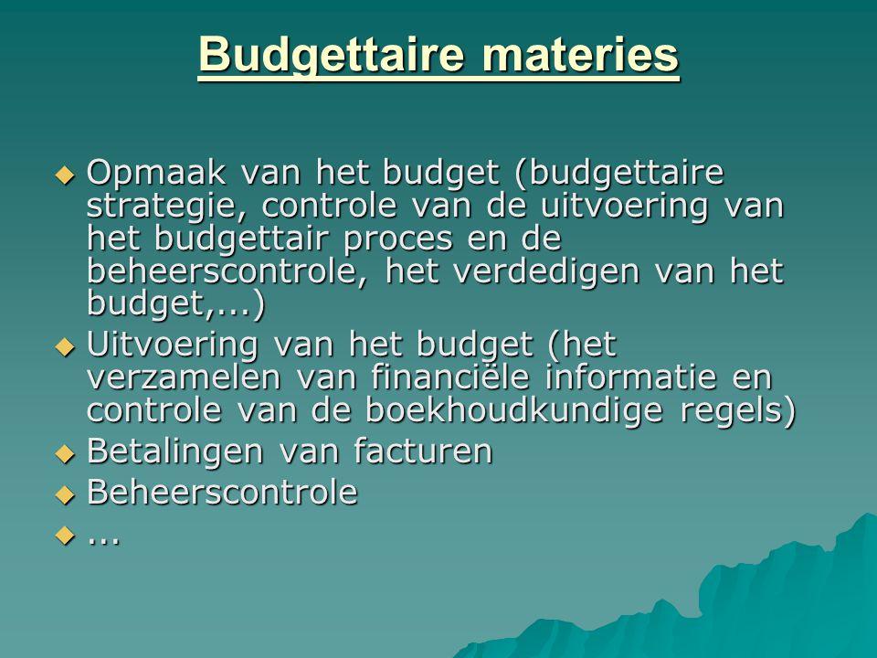 Budgettaire materies  Opmaak van het budget (budgettaire strategie, controle van de uitvoering van het budgettair proces en de beheerscontrole, het verdedigen van het budget,...)  Uitvoering van het budget (het verzamelen van financiële informatie en controle van de boekhoudkundige regels)  Betalingen van facturen  Beheerscontrole ...