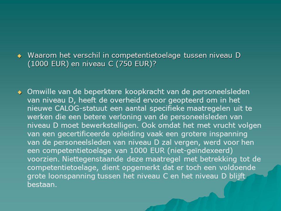  Waarom het verschil in competentietoelage tussen niveau D (1000 EUR) en niveau C (750 EUR)?   Omwille van de beperktere koopkracht van de personee