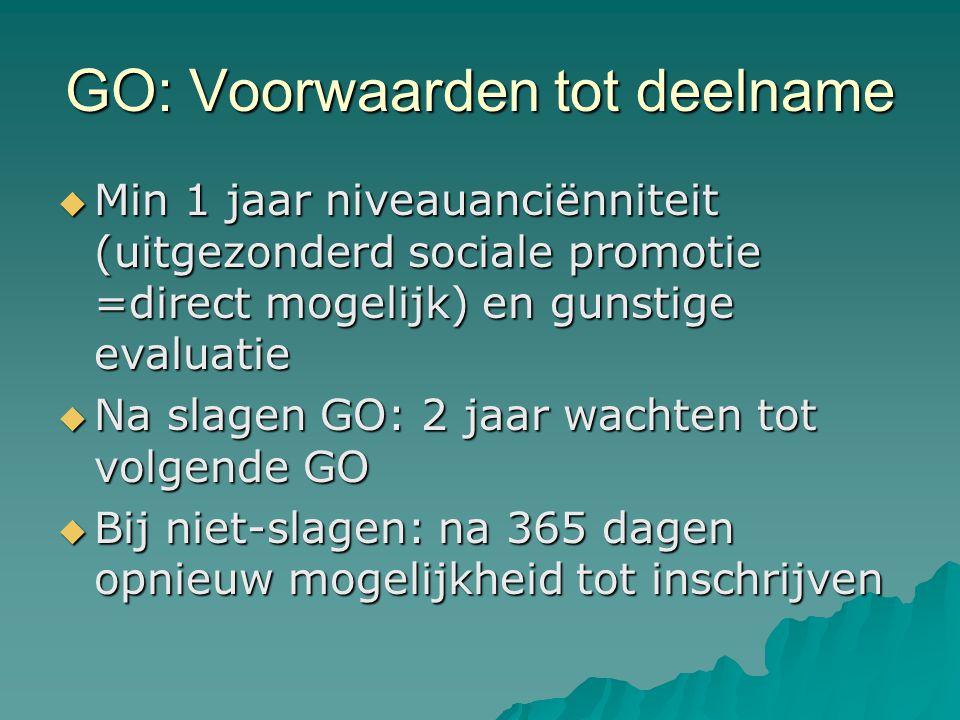 GO: Voorwaarden tot deelname  Min 1 jaar niveauanciënniteit (uitgezonderd sociale promotie =direct mogelijk) en gunstige evaluatie  Na slagen GO: 2