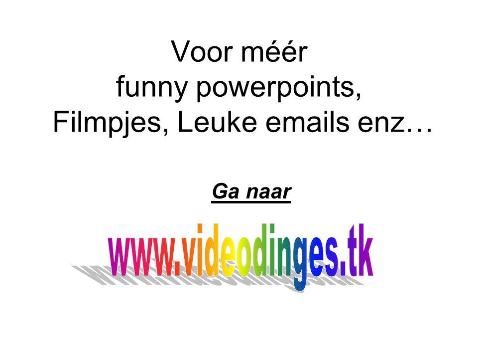 Voor méér funny powerpoints, Filmpjes, Leuke emails enz… Ga naar