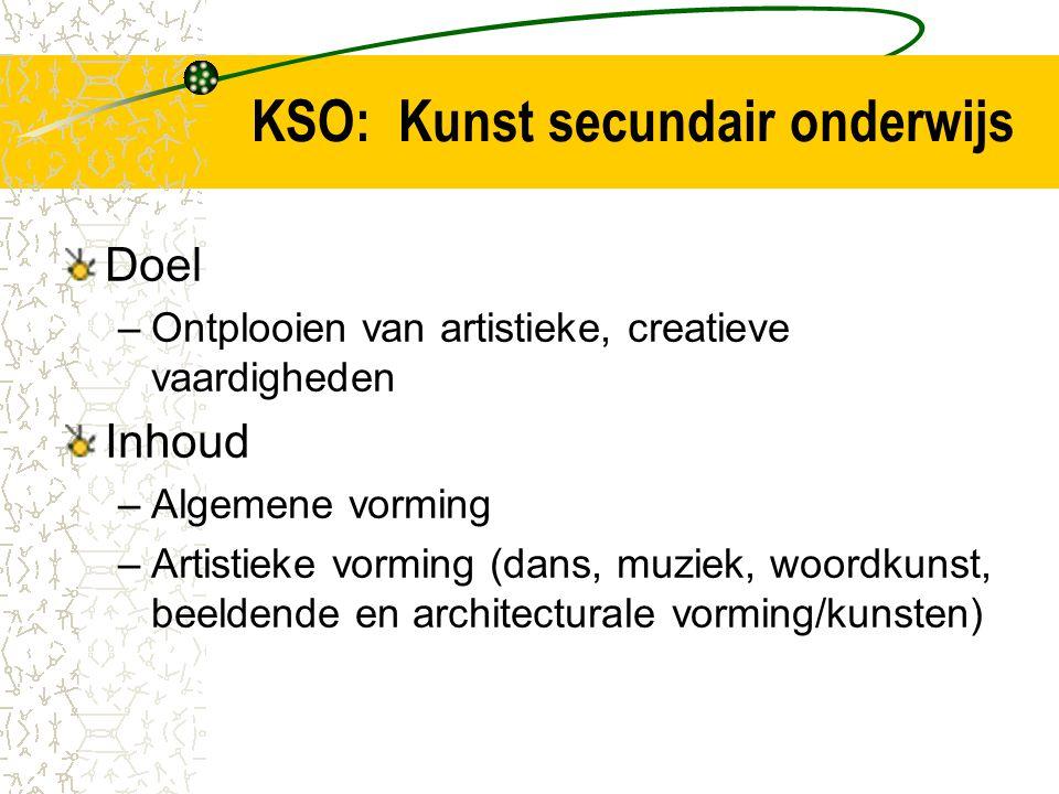 KSO: Kunst secundair onderwijs Doel –Ontplooien van artistieke, creatieve vaardigheden Inhoud –Algemene vorming –Artistieke vorming (dans, muziek, woordkunst, beeldende en architecturale vorming/kunsten)