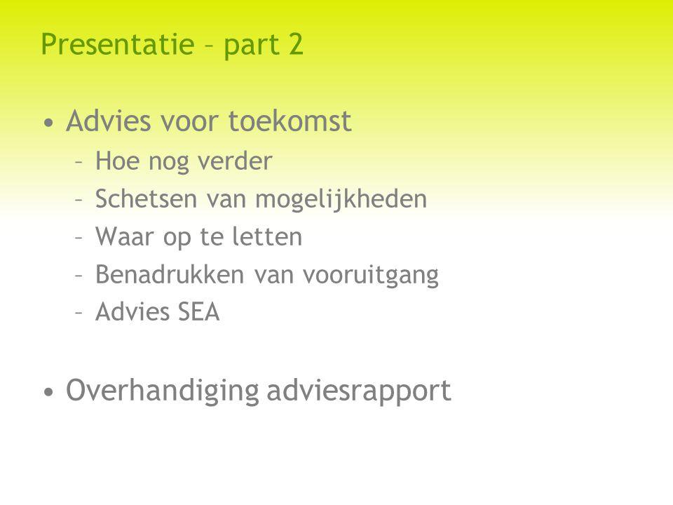 Presentatie – part 2 Advies voor toekomst –Hoe nog verder –Schetsen van mogelijkheden –Waar op te letten –Benadrukken van vooruitgang –Advies SEA Overhandiging adviesrapport