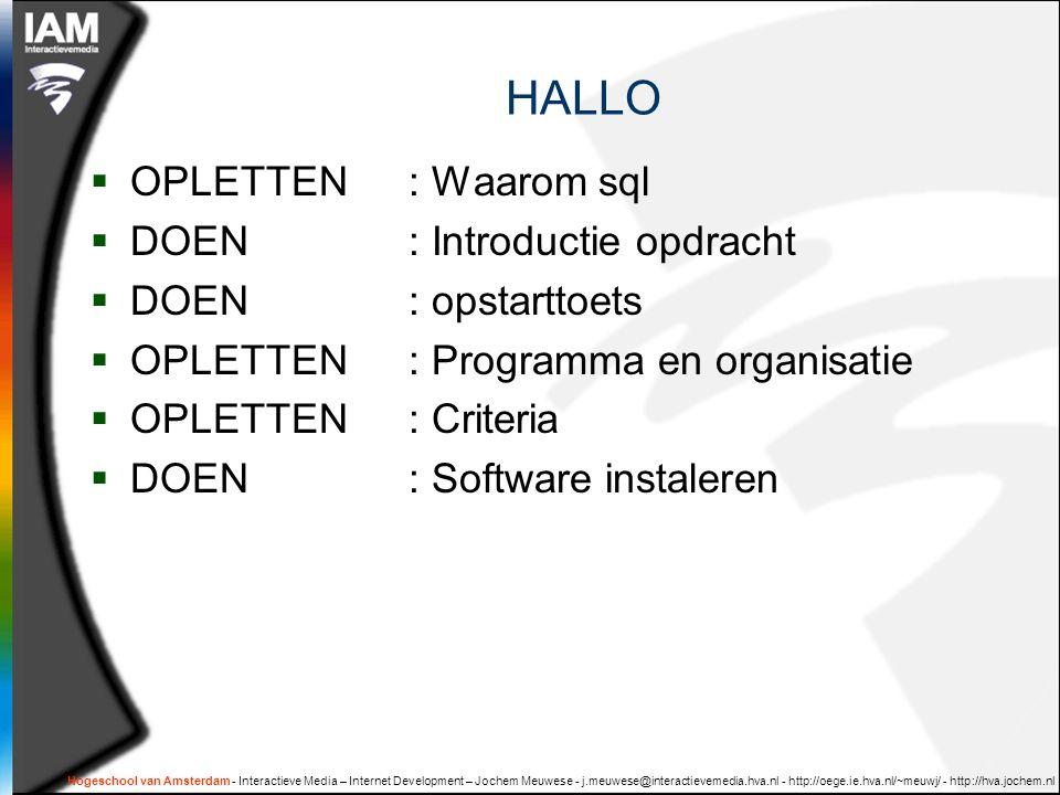 Hogeschool van Amsterdam - Interactieve Media – Internet Development – Jochem Meuwese - j.meuwese@interactievemedia.hva.nl - http://oege.ie.hva.nl/~meuwj/ - http://hva.jochem.nl HALLO  OPLETTEN: Waarom sql  DOEN: Introductie opdracht  DOEN: opstarttoets  OPLETTEN: Programma en organisatie  OPLETTEN: Criteria  DOEN: Software instaleren