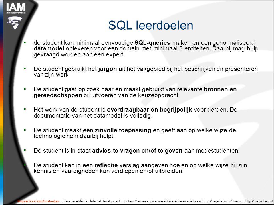Hogeschool van Amsterdam - Interactieve Media – Internet Development – Jochem Meuwese - j.meuwese@interactievemedia.hva.nl - http://oege.ie.hva.nl/~meuwj/ - http://hva.jochem.nl SQL leerdoelen  de student kan minimaal eenvoudige SQL-queries maken en een genormaliseerd datamodel opleveren voor een domein met minimaal 3 entiteiten.
