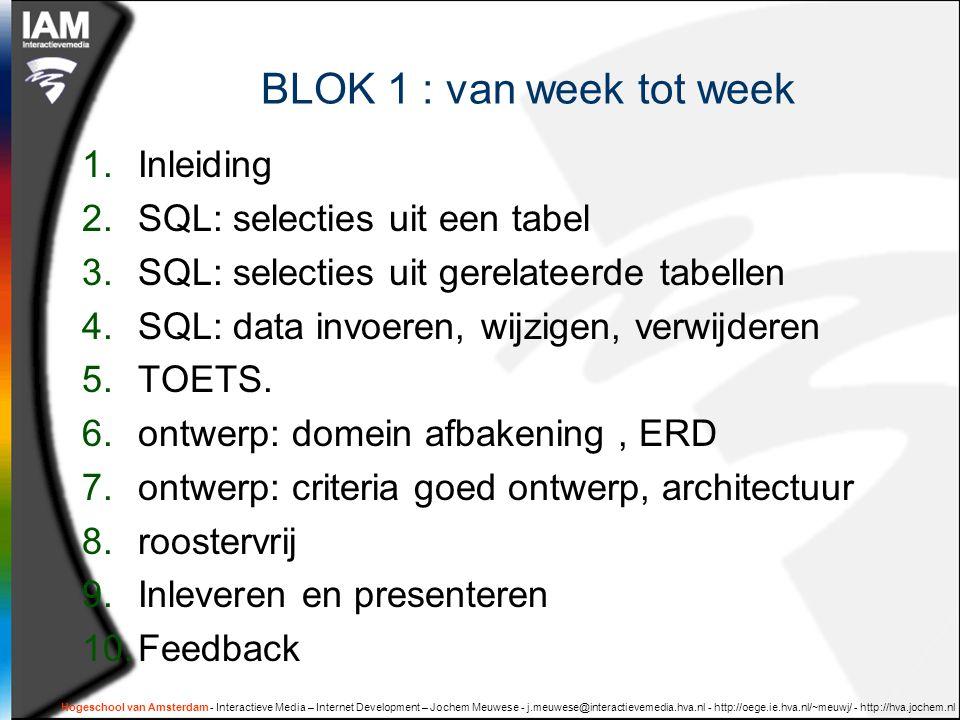 Hogeschool van Amsterdam - Interactieve Media – Internet Development – Jochem Meuwese - j.meuwese@interactievemedia.hva.nl - http://oege.ie.hva.nl/~meuwj/ - http://hva.jochem.nl BLOK 1 : van week tot week 1.Inleiding 2.SQL: selecties uit een tabel 3.SQL: selecties uit gerelateerde tabellen 4.SQL: data invoeren, wijzigen, verwijderen 5.TOETS.