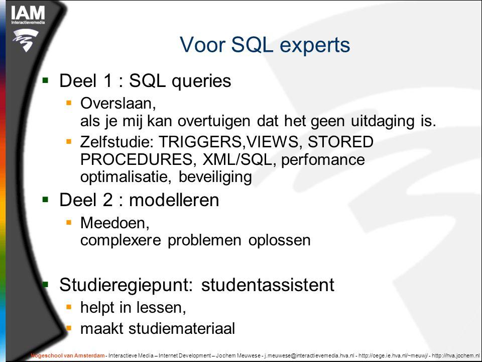 Hogeschool van Amsterdam - Interactieve Media – Internet Development – Jochem Meuwese - j.meuwese@interactievemedia.hva.nl - http://oege.ie.hva.nl/~meuwj/ - http://hva.jochem.nl Voor SQL experts  Deel 1 : SQL queries  Overslaan, als je mij kan overtuigen dat het geen uitdaging is.