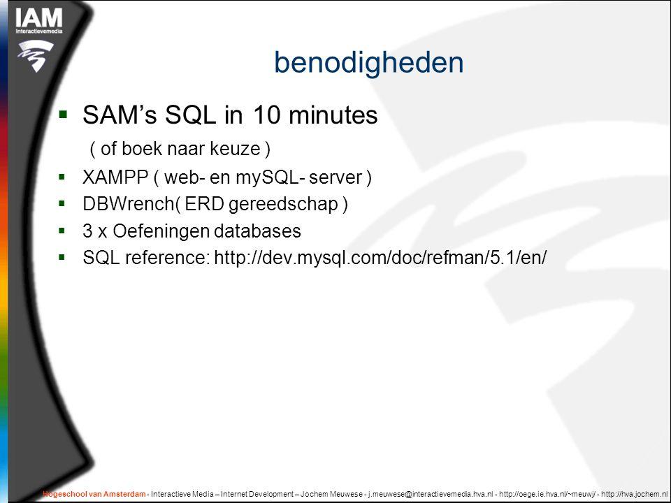 Hogeschool van Amsterdam - Interactieve Media – Internet Development – Jochem Meuwese - j.meuwese@interactievemedia.hva.nl - http://oege.ie.hva.nl/~meuwj/ - http://hva.jochem.nl benodigheden  SAM's SQL in 10 minutes ( of boek naar keuze )  XAMPP ( web- en mySQL- server )  DBWrench( ERD gereedschap )  3 x Oefeningen databases  SQL reference: http://dev.mysql.com/doc/refman/5.1/en/