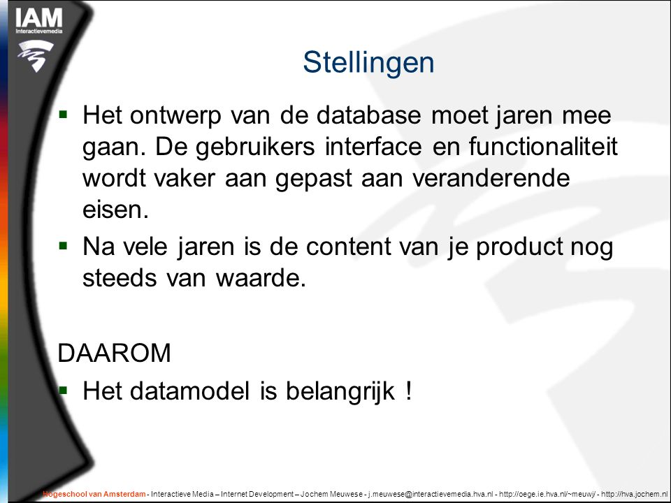Hogeschool van Amsterdam - Interactieve Media – Internet Development – Jochem Meuwese - j.meuwese@interactievemedia.hva.nl - http://oege.ie.hva.nl/~meuwj/ - http://hva.jochem.nl Stellingen  Het ontwerp van de database moet jaren mee gaan.