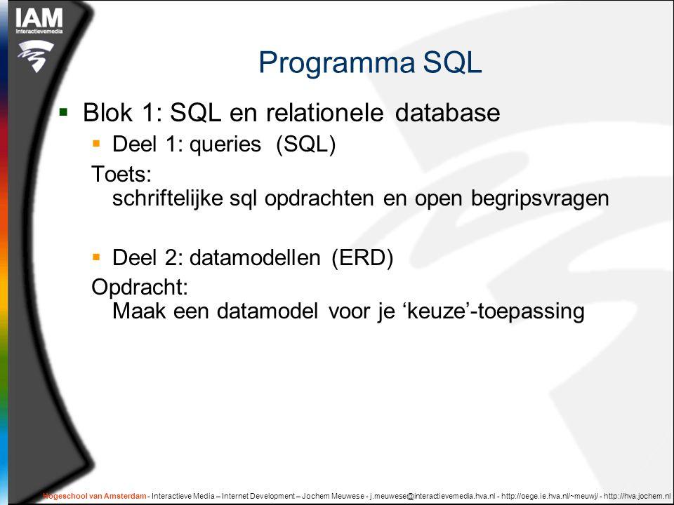 Hogeschool van Amsterdam - Interactieve Media – Internet Development – Jochem Meuwese - j.meuwese@interactievemedia.hva.nl - http://oege.ie.hva.nl/~meuwj/ - http://hva.jochem.nl Programma SQL  Blok 1: SQL en relationele database  Deel 1: queries (SQL) Toets: schriftelijke sql opdrachten en open begripsvragen  Deel 2: datamodellen (ERD) Opdracht: Maak een datamodel voor je 'keuze'-toepassing
