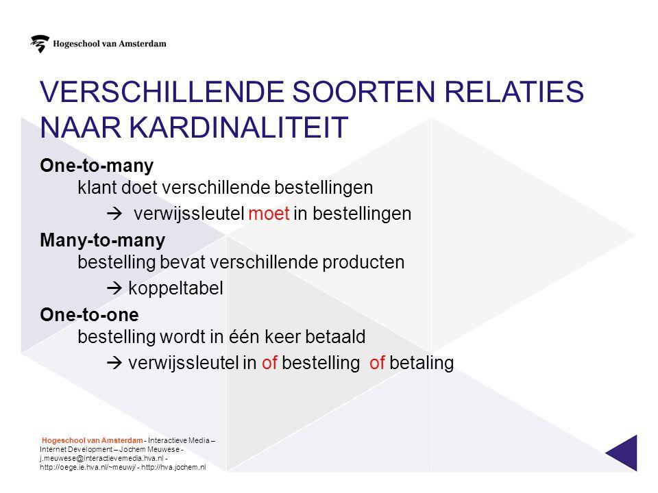 VERSCHILLENDE SOORTEN RELATIES NAAR KARDINALITEIT One-to-many klant doet verschillende bestellingen  verwijssleutel moet in bestellingen Many-to-many bestelling bevat verschillende producten  koppeltabel One-to-one bestelling wordt in één keer betaald  verwijssleutel in of bestelling of betaling Hogeschool van Amsterdam - Interactieve Media – Internet Development – Jochem Meuwese - j.meuwese@interactievemedia.hva.nl - http://oege.ie.hva.nl/~meuwj/ - http://hva.jochem.nl