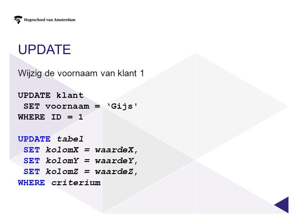 UPDATE Wijzig de voornaam van klant 1 UPDATE klant SET voornaam = 'Gijs WHERE ID = 1 UPDATE tabel SET kolomX = waardeX, SET kolomY = waardeY, SET kolomZ = waardeZ, WHERE criterium
