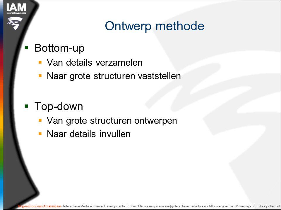 Hogeschool van Amsterdam - Interactieve Media – Internet Development – Jochem Meuwese - j.meuwese@interactievemedia.hva.nl - http://oege.ie.hva.nl/~meuwj/ - http://hva.jochem.nl Ontwerp methode  Bottom-up  Van details verzamelen  Naar grote structuren vaststellen  Top-down  Van grote structuren ontwerpen  Naar details invullen