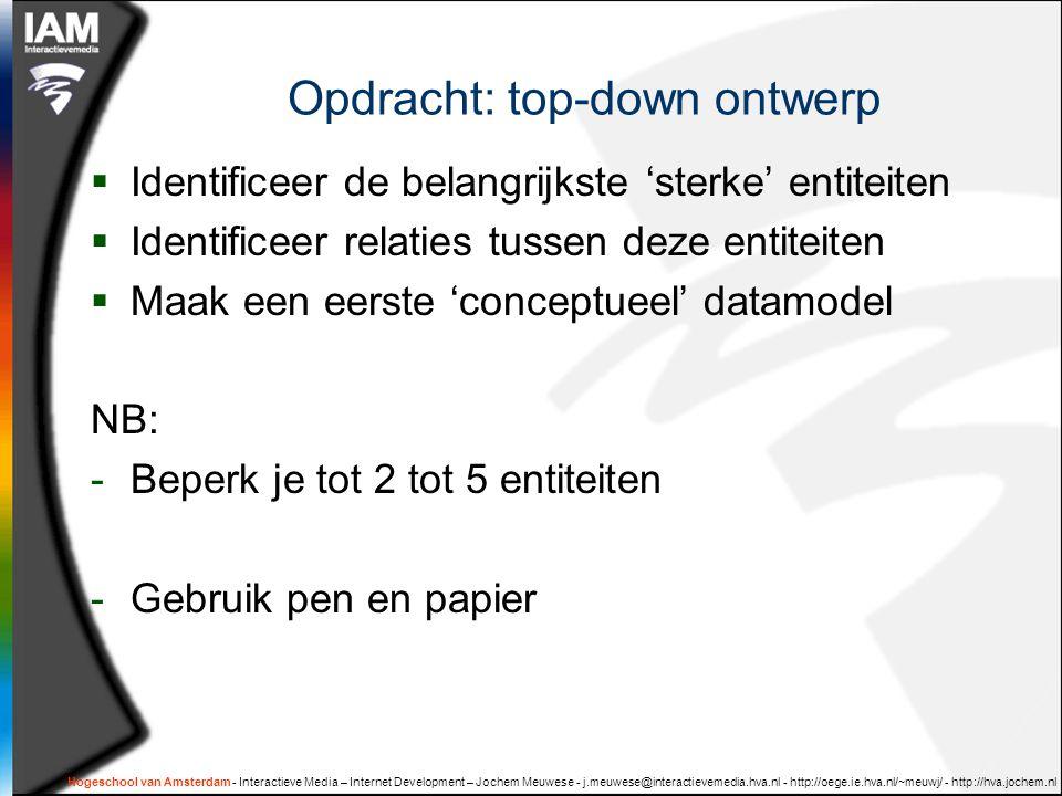 Hogeschool van Amsterdam - Interactieve Media – Internet Development – Jochem Meuwese - j.meuwese@interactievemedia.hva.nl - http://oege.ie.hva.nl/~meuwj/ - http://hva.jochem.nl Opdracht: top-down ontwerp  Identificeer de belangrijkste 'sterke' entiteiten  Identificeer relaties tussen deze entiteiten  Maak een eerste 'conceptueel' datamodel NB: -Beperk je tot 2 tot 5 entiteiten -Gebruik pen en papier