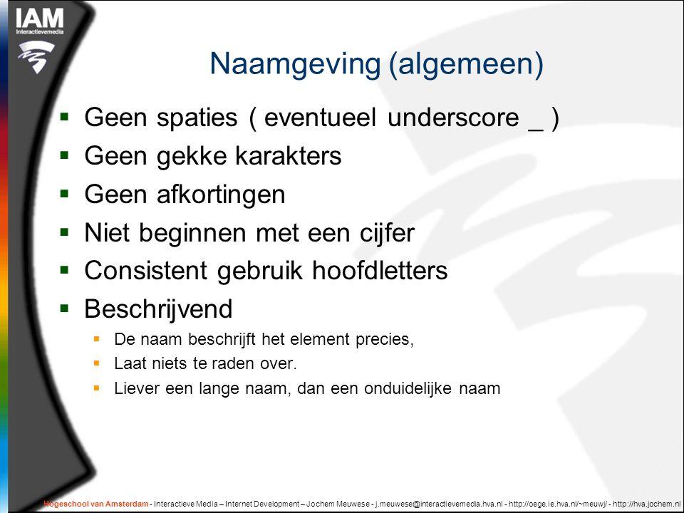 Hogeschool van Amsterdam - Interactieve Media – Internet Development – Jochem Meuwese - j.meuwese@interactievemedia.hva.nl - http://oege.ie.hva.nl/~meuwj/ - http://hva.jochem.nl Naamgeving (algemeen)  Geen spaties ( eventueel underscore _ )  Geen gekke karakters  Geen afkortingen  Niet beginnen met een cijfer  Consistent gebruik hoofdletters  Beschrijvend  De naam beschrijft het element precies,  Laat niets te raden over.