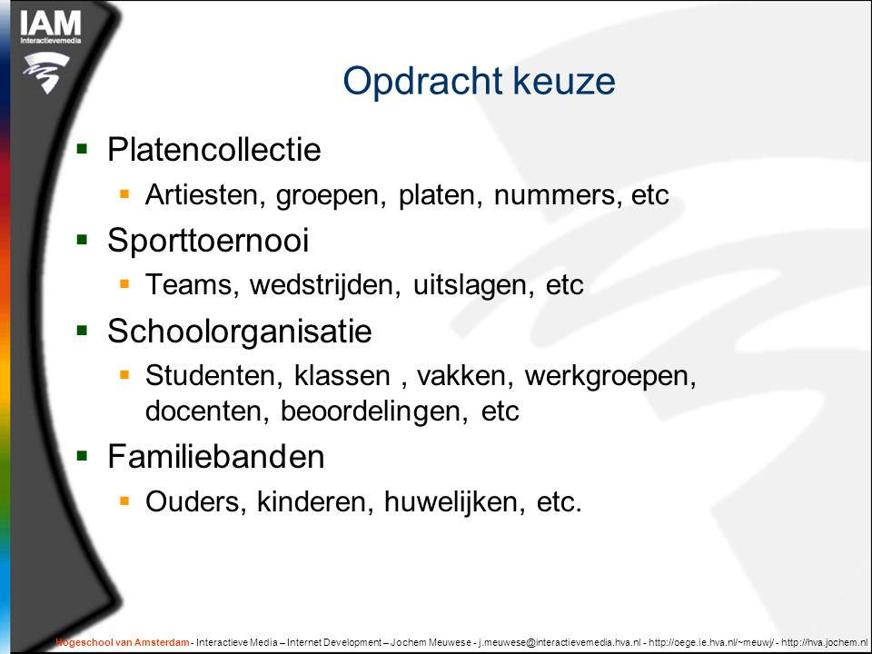 Hogeschool van Amsterdam - Interactieve Media – Internet Development – Jochem Meuwese - j.meuwese@interactievemedia.hva.nl - http://oege.ie.hva.nl/~meuwj/ - http://hva.jochem.nl Opdracht keuze  Platencollectie  Artiesten, groepen, platen, nummers, etc  Sporttoernooi  Teams, wedstrijden, uitslagen, etc  Schoolorganisatie  Studenten, klassen, vakken, werkgroepen, docenten, beoordelingen, etc  Familiebanden  Ouders, kinderen, huwelijken, etc.