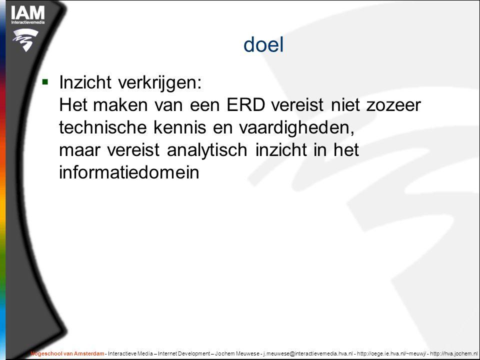 doel  Inzicht verkrijgen: Het maken van een ERD vereist niet zozeer technische kennis en vaardigheden, maar vereist analytisch inzicht in het informatiedomein Hogeschool van Amsterdam - Interactieve Media – Internet Development – Jochem Meuwese - j.meuwese@interactievemedia.hva.nl - http://oege.ie.hva.nl/~meuwj/ - http://hva.jochem.nl