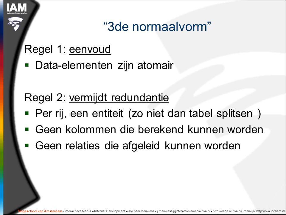 Hogeschool van Amsterdam - Interactieve Media – Internet Development – Jochem Meuwese - j.meuwese@interactievemedia.hva.nl - http://oege.ie.hva.nl/~meuwj/ - http://hva.jochem.nl 3de normaalvorm Regel 1: eenvoud  Data-elementen zijn atomair Regel 2: vermijdt redundantie  Per rij, een entiteit (zo niet dan tabel splitsen )  Geen kolommen die berekend kunnen worden  Geen relaties die afgeleid kunnen worden