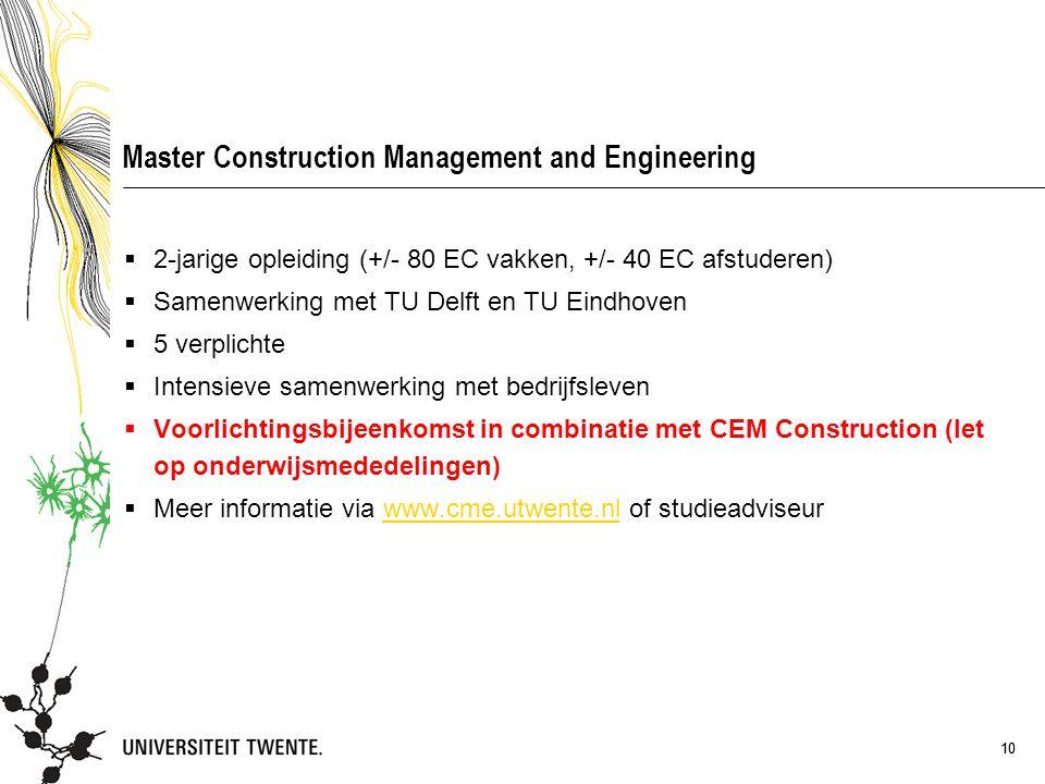 10 Master Construction Management and Engineering  2-jarige opleiding (+/- 80 EC vakken, +/- 40 EC afstuderen)  Samenwerking met TU Delft en TU Eindhoven  5 verplichte  Intensieve samenwerking met bedrijfsleven  Voorlichtingsbijeenkomst in combinatie met CEM Construction (let op onderwijsmededelingen)  Meer informatie via www.cme.utwente.nl of studieadviseurwww.cme.utwente.nl 10