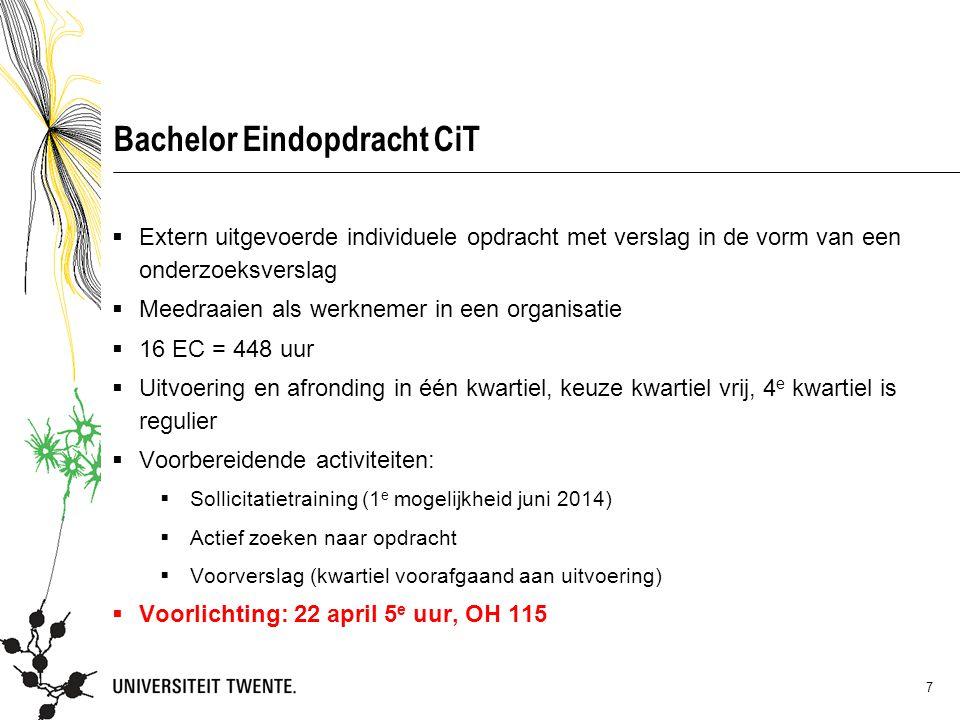 Bachelor Eindopdracht CiT  Extern uitgevoerde individuele opdracht met verslag in de vorm van een onderzoeksverslag  Meedraaien als werknemer in een organisatie  16 EC = 448 uur  Uitvoering en afronding in één kwartiel, keuze kwartiel vrij, 4 e kwartiel is regulier  Voorbereidende activiteiten:  Sollicitatietraining (1 e mogelijkheid juni 2014)  Actief zoeken naar opdracht  Voorverslag (kwartiel voorafgaand aan uitvoering)  Voorlichting: 22 april 5 e uur, OH 115 7