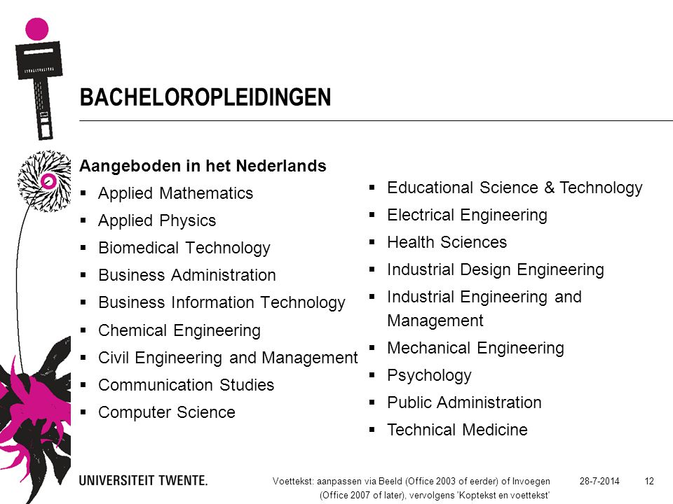 28-7-2014Voettekst: aanpassen via Beeld (Office 2003 of eerder) of Invoegen (Office 2007 of later), vervolgens Koptekst en voettekst 12 BACHELOROPLEIDINGEN Aangeboden in het Nederlands  Applied Mathematics  Applied Physics  Biomedical Technology  Business Administration  Business Information Technology  Chemical Engineering  Civil Engineering and Management  Communication Studies  Computer Science  Educational Science & Technology  Electrical Engineering  Health Sciences  Industrial Design Engineering  Industrial Engineering and Management  Mechanical Engineering  Psychology  Public Administration  Technical Medicine