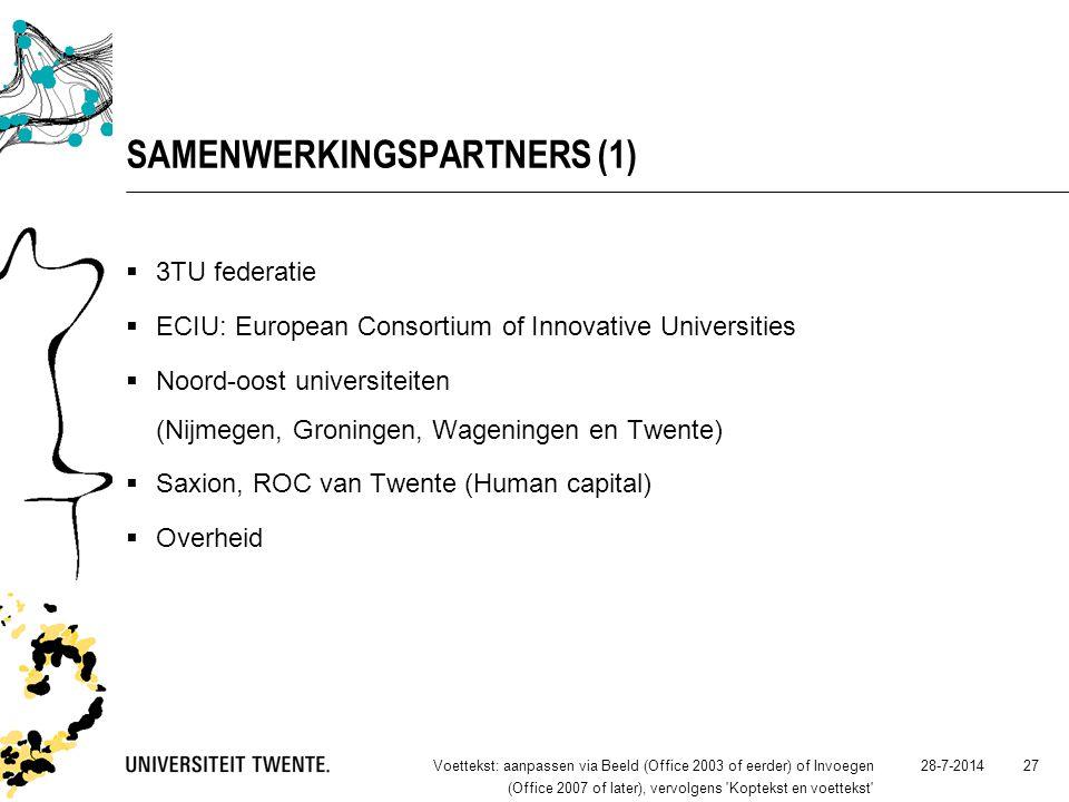 28-7-2014Voettekst: aanpassen via Beeld (Office 2003 of eerder) of Invoegen (Office 2007 of later), vervolgens Koptekst en voettekst 27 SAMENWERKINGSPARTNERS (1)  3TU federatie  ECIU: European Consortium of Innovative Universities  Noord-oost universiteiten (Nijmegen, Groningen, Wageningen en Twente)  Saxion, ROC van Twente (Human capital)  Overheid
