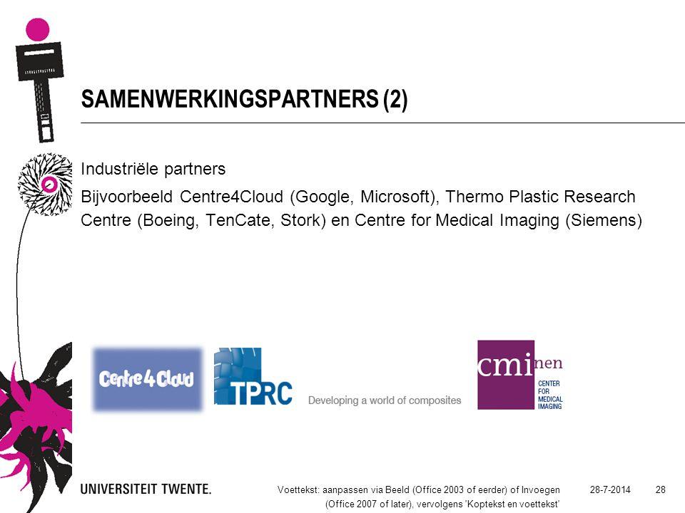 SAMENWERKINGSPARTNERS (2) 28-7-2014Voettekst: aanpassen via Beeld (Office 2003 of eerder) of Invoegen (Office 2007 of later), vervolgens Koptekst en voettekst 28 Industriële partners Bijvoorbeeld Centre4Cloud (Google, Microsoft), Thermo Plastic Research Centre (Boeing, TenCate, Stork) en Centre for Medical Imaging (Siemens)