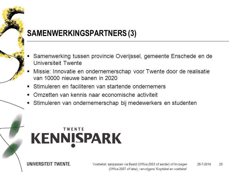 SAMENWERKINGSPARTNERS (3)  Samenwerking tussen provincie Overijssel, gemeente Enschede en de Universiteit Twente  Missie: Innovatie en ondernemerschap voor Twente door de realisatie van 10000 nieuwe banen in 2020  Stimuleren en faciliteren van startende ondernemers  Omzetten van kennis naar economische activiteit  Stimuleren van ondernemerschap bij medewerkers en studenten 28-7-2014Voettekst: aanpassen via Beeld (Office 2003 of eerder) of Invoegen (Office 2007 of later), vervolgens Koptekst en voettekst 29