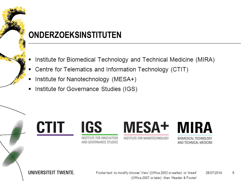 28/07/2014Footer text: to modify choose View (Office 2003 or earlier) or Insert (Office 2007 or later) then Header & Footer 8 ONDERZOEKSINSTITUTEN  Institute for Biomedical Technology and Technical Medicine (MIRA)  Centre for Telematics and Information Technology (CTIT)  Institute for Nanotechnology (MESA+)  Institute for Governance Studies (IGS)