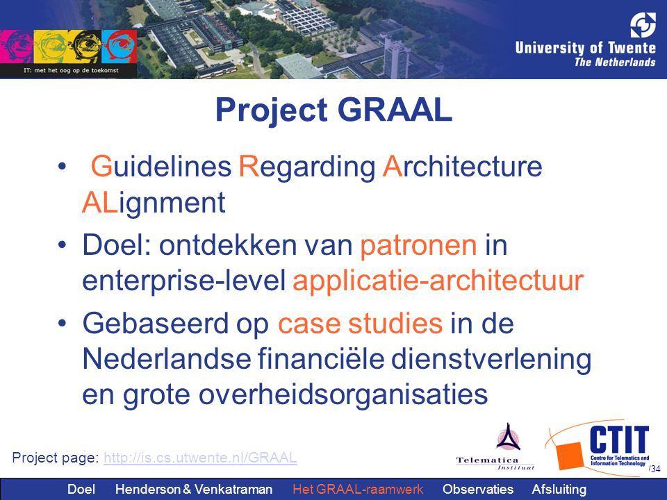 9/34 Project GRAAL Guidelines Regarding Architecture ALignment Doel: ontdekken van patronen in enterprise-level applicatie-architectuur Gebaseerd op c