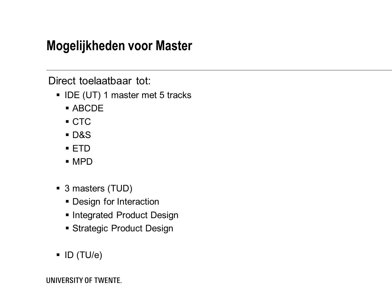 Mogelijkheden voor Master Direct toelaatbaar tot:  IDE (UT) 1 master met 5 tracks  ABCDE  CTC  D&S  ETD  MPD  3 masters (TUD)  Design for Interaction  Integrated Product Design  Strategic Product Design  ID (TU/e)