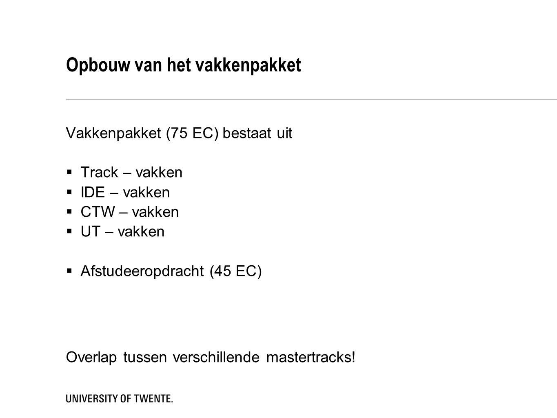 Opbouw van het vakkenpakket Vakkenpakket (75 EC) bestaat uit  Track – vakken  IDE – vakken  CTW – vakken  UT – vakken  Afstudeeropdracht (45 EC) Overlap tussen verschillende mastertracks!