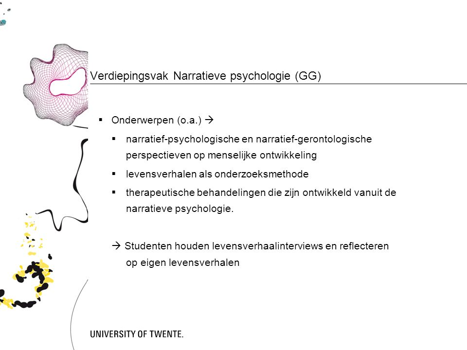 Verdiepingsvak Narratieve psychologie (GG)  Onderwerpen (o.a.)   narratief-psychologische en narratief-gerontologische perspectieven op menselijke ontwikkeling  levensverhalen als onderzoeksmethode  therapeutische behandelingen die zijn ontwikkeld vanuit de narratieve psychologie.