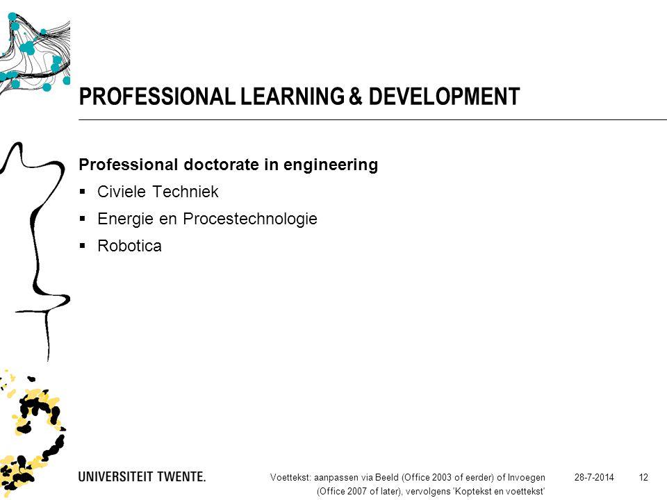 28-7-2014Voettekst: aanpassen via Beeld (Office 2003 of eerder) of Invoegen (Office 2007 of later), vervolgens Koptekst en voettekst 12 PROFESSIONAL LEARNING & DEVELOPMENT Professional doctorate in engineering  Civiele Techniek  Energie en Procestechnologie  Robotica