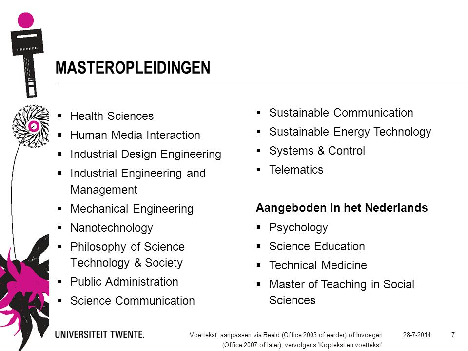 28-7-2014Voettekst: aanpassen via Beeld (Office 2003 of eerder) of Invoegen (Office 2007 of later), vervolgens Koptekst en voettekst 7 MASTEROPLEIDINGEN  Health Sciences  Human Media Interaction  Industrial Design Engineering  Industrial Engineering and Management  Mechanical Engineering  Nanotechnology  Philosophy of Science Technology & Society  Public Administration  Science Communication  Sustainable Communication  Sustainable Energy Technology  Systems & Control  Telematics Aangeboden in het Nederlands  Psychology  Science Education  Technical Medicine  Master of Teaching in Social Sciences