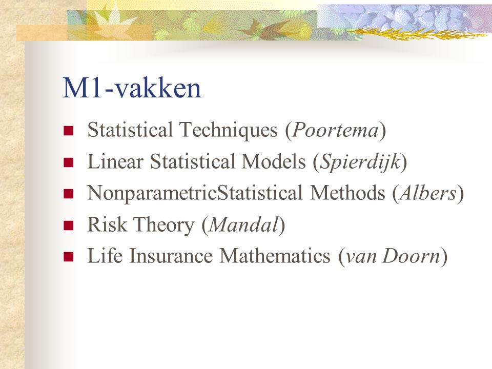 M1-vakken Statistical Techniques (Poortema) Linear Statistical Models (Spierdijk) NonparametricStatistical Methods (Albers) Risk Theory (Mandal) Life Insurance Mathematics (van Doorn)