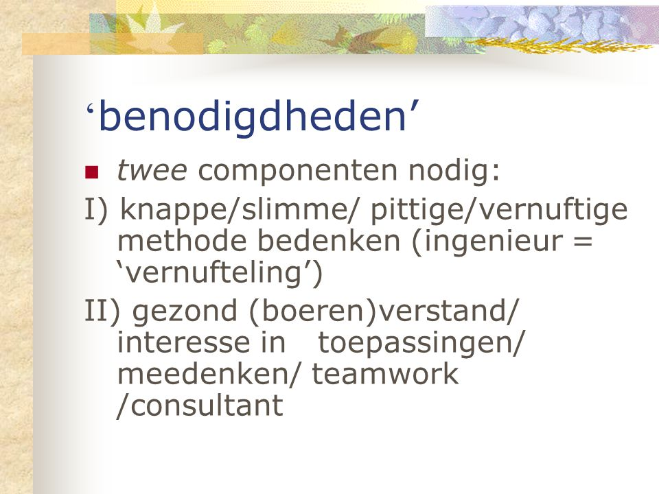 ' benodigdheden' twee componenten nodig: I) knappe/slimme/ pittige/vernuftige methode bedenken (ingenieur = 'vernufteling') II) gezond (boeren)verstand/ interesse in toepassingen/ meedenken/ teamwork /consultant
