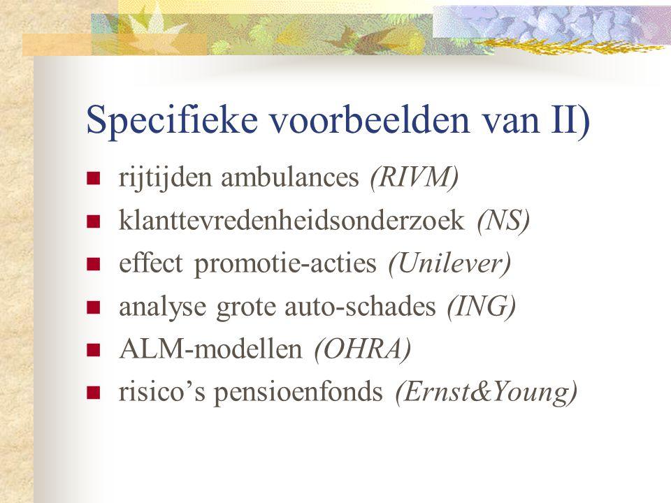 Specifieke voorbeelden van II) rijtijden ambulances (RIVM) klanttevredenheidsonderzoek (NS) effect promotie-acties (Unilever) analyse grote auto-schades (ING) ALM-modellen (OHRA) risico's pensioenfonds (Ernst&Young)