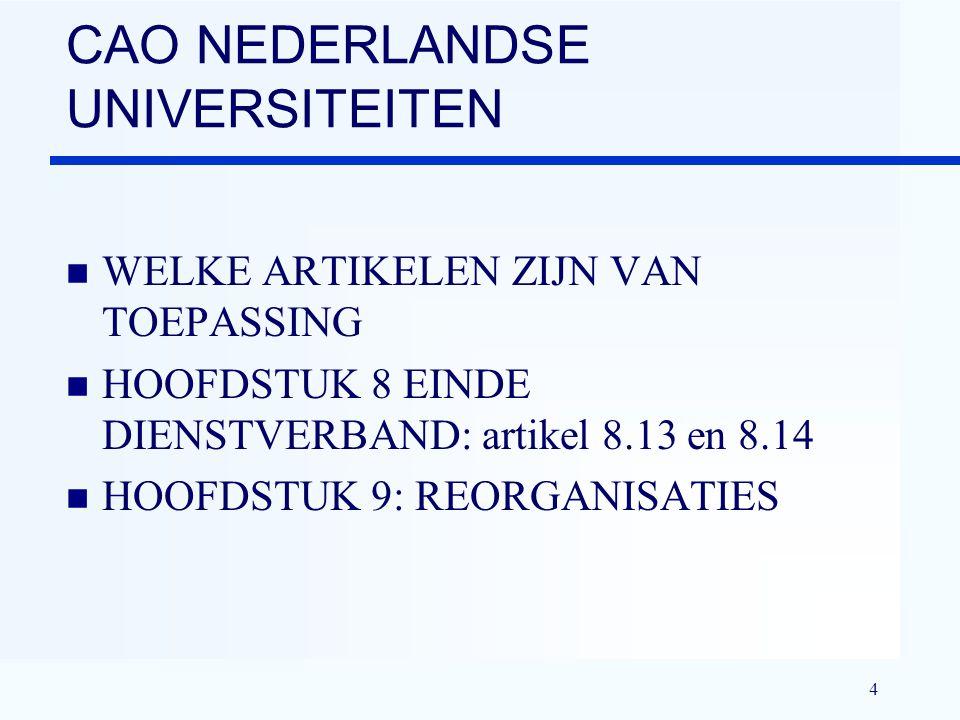 4 CAO NEDERLANDSE UNIVERSITEITEN n WELKE ARTIKELEN ZIJN VAN TOEPASSING n HOOFDSTUK 8 EINDE DIENSTVERBAND: artikel 8.13 en 8.14 n HOOFDSTUK 9: REORGANISATIES