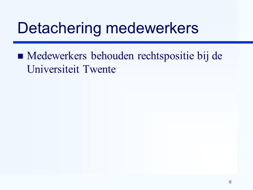 6 Detachering medewerkers n Medewerkers behouden rechtspositie bij de Universiteit Twente