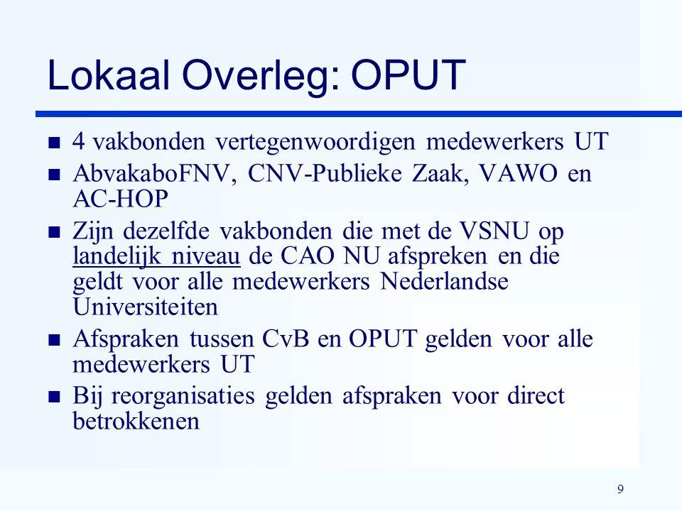 9 Lokaal Overleg: OPUT n 4 vakbonden vertegenwoordigen medewerkers UT n AbvakaboFNV, CNV-Publieke Zaak, VAWO en AC-HOP n Zijn dezelfde vakbonden die met de VSNU op landelijk niveau de CAO NU afspreken en die geldt voor alle medewerkers Nederlandse Universiteiten n Afspraken tussen CvB en OPUT gelden voor alle medewerkers UT n Bij reorganisaties gelden afspraken voor direct betrokkenen