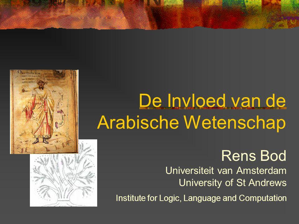 De Invloed van de Arabische Wetenschap Rens Bod Universiteit van Amsterdam University of St Andrews Institute for Logic, Language and Computation